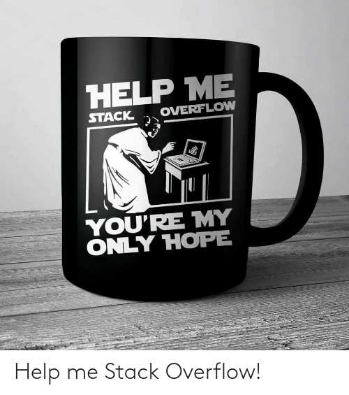 help me: HELP ME  OVERFLOW  STACK  YOU'RE MY  ONLY HOPE Help me Stack Overflow!
