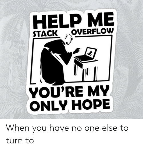 You Have No: HELP ME  OVERFLOW  STACK  YOU'RE MY  ONLY HOPE When you have no one else to turn to