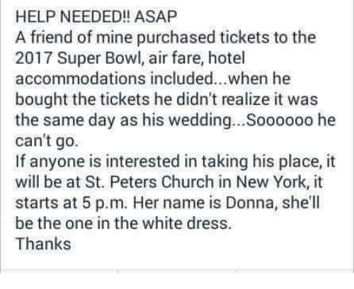Accommodator: HELP NEEDED!! ASAP  A friend of mine purchased tickets to the  2017 Bowl, air fare, hotel  accommodations included...when he  bought the tickets he didn't realize it was  the same day as his wedding...Soooooo he  can't go.  If anyone is interested in taking his place, it  will be at St. Peters Church in New York, it  starts at 5 p.m. Her name is Donna, she'll  be the one in the white dress.  Thanks