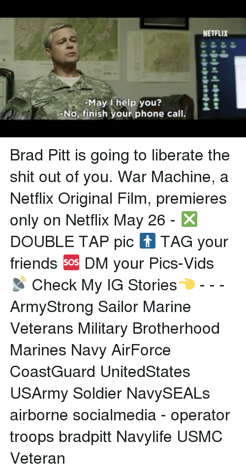 Brad Pitt: help No, finish your phone call.  NETFLIX Brad Pitt is going to liberate the shit out of you. War Machine, a Netflix Original Film, premieres only on Netflix May 26 - ❎ DOUBLE TAP pic 🚹 TAG your friends 🆘 DM your Pics-Vids 📡 Check My IG Stories👈 - - - ArmyStrong Sailor Marine Veterans Military Brotherhood Marines Navy AirForce CoastGuard UnitedStates USArmy Soldier NavySEALs airborne socialmedia - operator troops bradpitt Navylife USMC Veteran