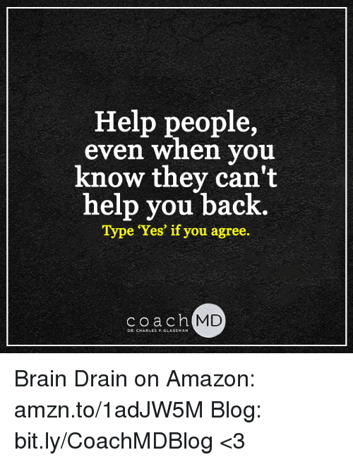 brain drain: Help people,  even when you  know they can't  help you back  Type Yes' if you agree.  coach MD  DR. CHARLES F. GLASSMAN Brain Drain on Amazon: amzn.to/1adJW5M Blog: bit.ly/CoachMDBlog  <3