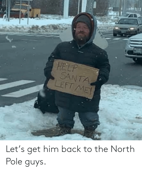 Help: HELP  SANTA  LEFT ME! Let's get him back to the North Pole guys.