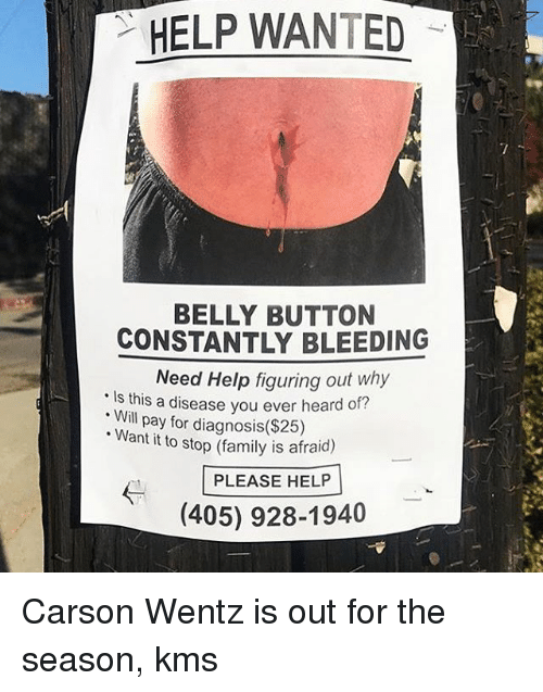 Belly Button: HELP WANTED  BELLY BUTTON  CONSTANTLY BLEEDING  Need Help figuring out why  Is this a disease you ever heard of?  . Will pay for diagnosis($285)  Want it to stop (family is afraid)  PLEASE HELP  (405) 928-1940 Carson Wentz is out for the season, kms
