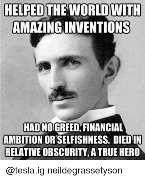 Selfishness: HELPED THE WORLD WITH  AMAZING INVENTIONS  HAD NOGREED, FINANCIAL  AMBITION OR SELFISHNESS. DIED IN  RELATIVE OBSCURITY, A TRUE HERO @tesla.ig neildegrassetyson