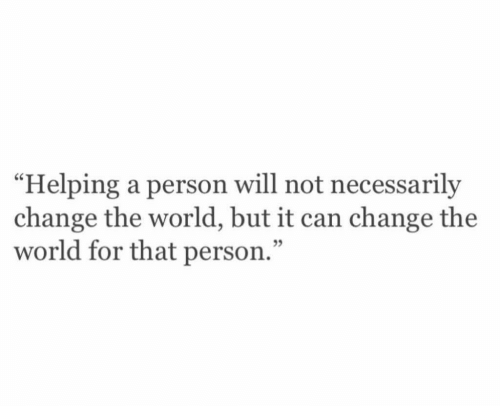 "Not Necessarily: ""Helping a person will not necessarily  change the world, but it can change the  world for that person.""  05"