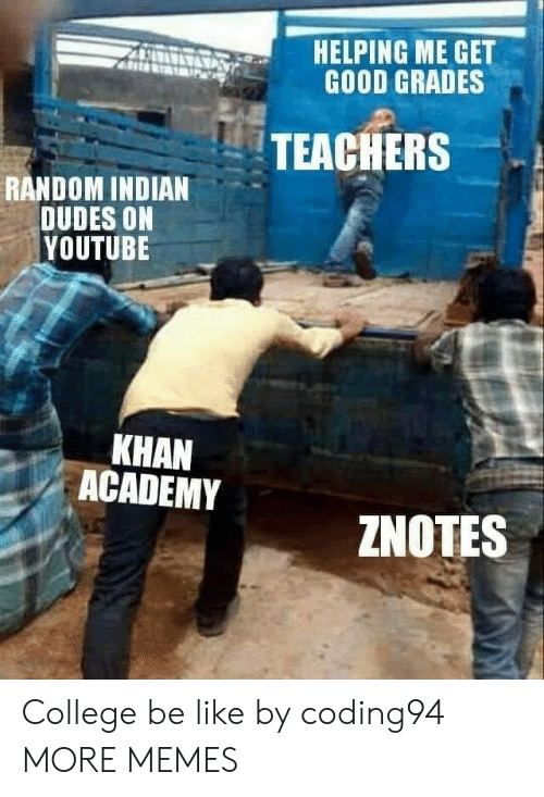 Be Like, College, and Dank: HELPING ME GET  GOOD GRADES  TEACHERS  RANDOM INDIAN  DUDES ON  YOUTUBE  KHAN  ACADEMY  ZNOTES College be like by coding94 MORE MEMES