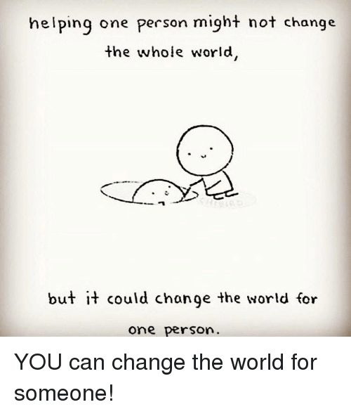 World, Change, and Can: helping one person might not change  the whole world  but it could chonge the world for  one person YOU can change the world for someone!