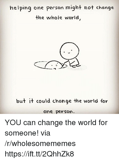 World, Change, and Can: helping one person might not change  the whole world  but it could chonge the world for  one person YOU can change the world for someone! via /r/wholesomememes https://ift.tt/2QhhZk8