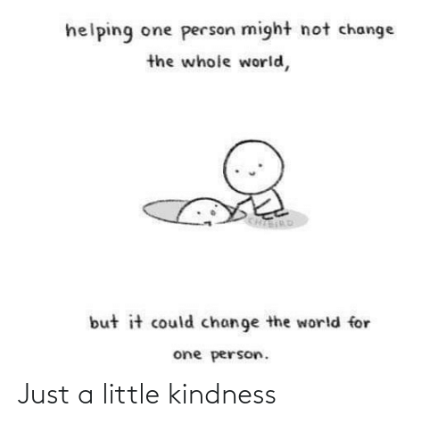 helping: helping one person might not change  the whole world,  KHIERD  but it could change the world for  one person. Just a little kindness