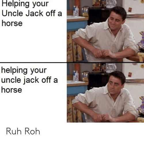 Horse, Roh, and Jack: Helping your  Uncle Jack off a  horse  helping your  uncle jack off  horse Ruh Roh