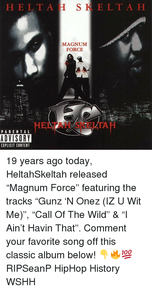 """Memes, Wshh, and History: HELTAH SKELTA H  MAGNUM  FORCE  HELTAH SKELTAH  PAREN TA L  ADVISORY  EXPLICIT CONTENT 19 years ago today, HeltahSkeltah released """"Magnum Force"""" featuring the tracks """"Gunz 'N Onez (IZ U Wit Me)"""", """"Call Of The Wild"""" & """"I Ain't Havin That"""". Comment your favorite song off this classic album below! 👇🔥💯 RIPSeanP HipHop History WSHH"""