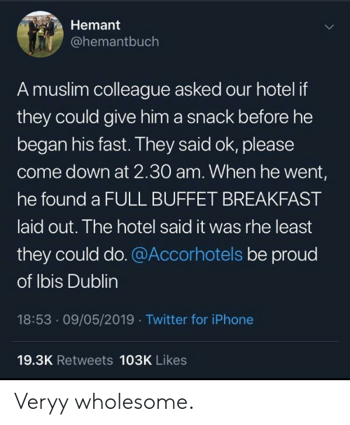 Iphone, Muslim, and Twitter: Hemant  @hemantbuch  A muslim colleague asked our hotel if  they could give him a snack before he  began his fast. They said ok, please  come down at 2.30O am. When he went,  he found a FULL BUFFET BREAKFAST  aid out. The hotel said it was rhe least  they could do.@Accorhotels be proud  of lbis Dublin  18:53.09/05/2019 Twitter for iPhone  19.3K Retweets 103K Likes Veryy wholesome.