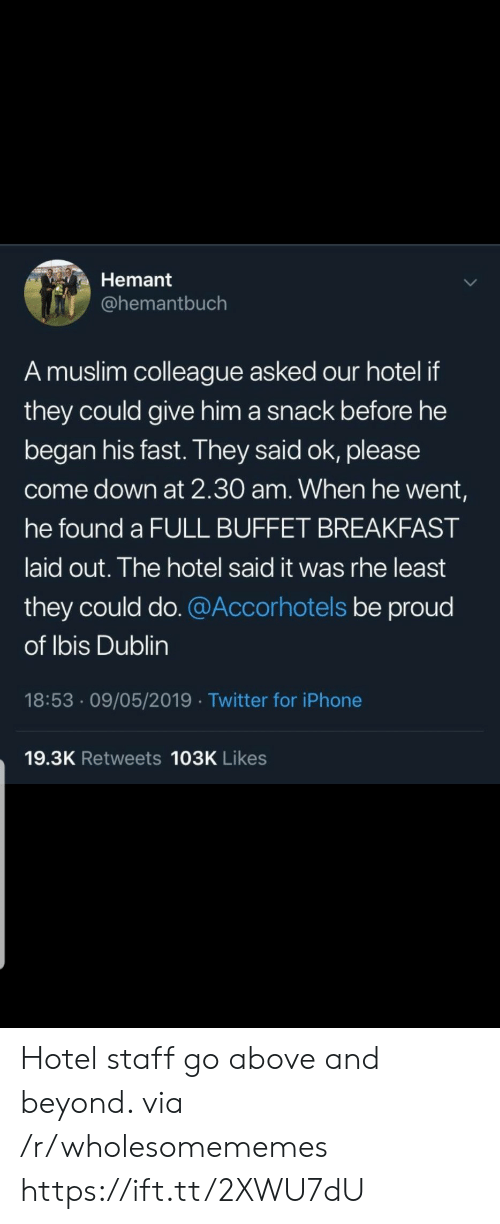 Hotel: Hemant  @hemantbuch  A muslim colleague asked our hotel if  they could give him a snack before he  began his fast. They said ok, please  come down at 2.30 am. When he went,  he found a FULL BUFFET BREAKFAST  laid out. The hotel said it was rhe least  they could do. @Accorhotels be proud  of Ibis Dublin  18:53 09/05/2019 Twitter for iPhone  19.3K Retweets 103K Likes Hotel staff go above and beyond. via /r/wholesomememes https://ift.tt/2XWU7dU