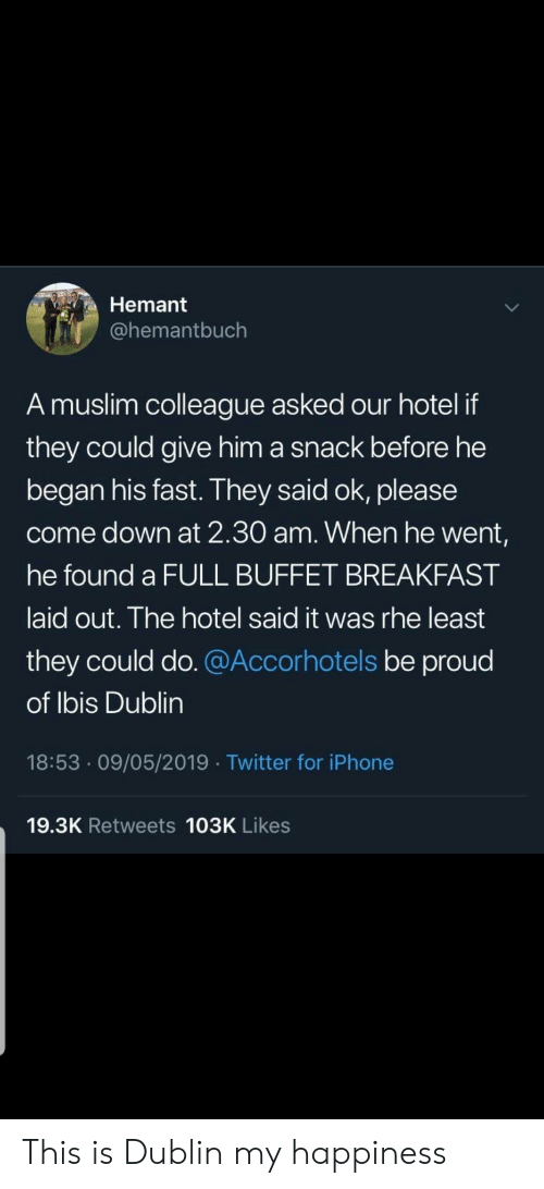 Hotel: Hemant  @hemantbuch  A muslim colleague asked our hotel if  they could give him a snack before he  began his fast. They said ok, please  come down at 2.30 am. When he went,  he found a FULL BUFFET BREAKFAST  laid out. The hotel said it was rhe least  they could do. @Accorhotels be proud  of Ibis Dublin  18:53 09/05/2019 Twitter for iPhone  19.3K Retweets 103K Likes This is Dublin my happiness