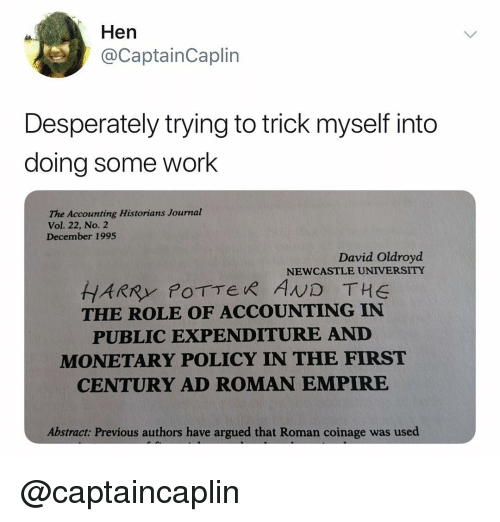 Empire, Work, and Dank Memes: Hen  @CaptainCaplin  Desperately trying to trick myself into  doing some work  he Acounting Historians Journal  Vol. 22, No. 2  December 1995  David Oldroyd  NEWCASTLE UNIVERSITY  THE ROLE OF ACCOUNTING IN  PUBLIC EXPENDITURE AND  MONETARY POLICY IN THE FIRST  CENTURY AD ROMAN EMPIRE  Abstract: Previous authors have argued that Roman coinage was used @captaincaplin