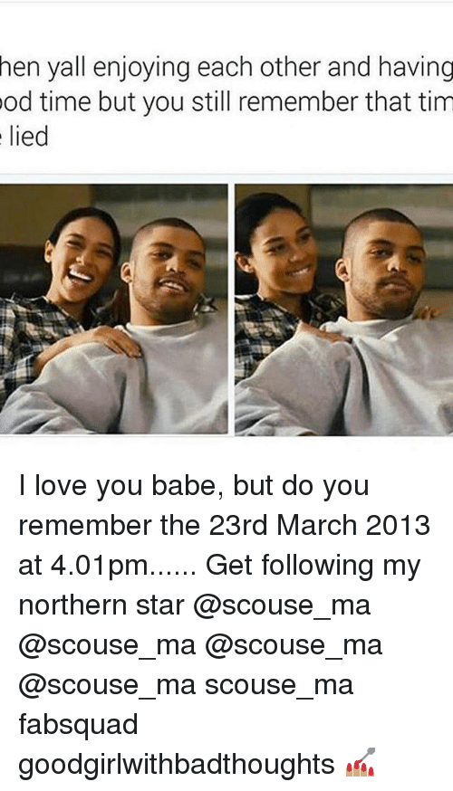 i love you babe: hen yall enjoying each other and having  od time but you still remember that tim  lied I love you babe, but do you remember the 23rd March 2013 at 4.01pm...... Get following my northern star @scouse_ma @scouse_ma @scouse_ma @scouse_ma scouse_ma fabsquad goodgirlwithbadthoughts 💅🏽