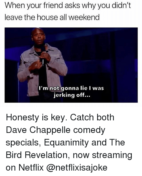 Dave Chappelle: hen your friend asks why you didn't  leave the house all weekend  I'm not gonna lie I was  jerking off... Honesty is key. Catch both Dave Chappelle comedy specials, Equanimity and The Bird Revelation, now streaming on Netflix @netflixisajoke