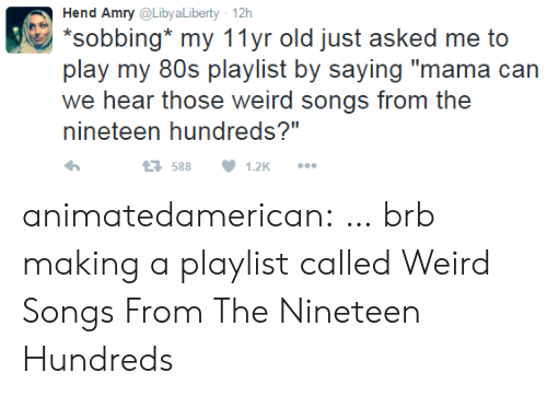 """Nineteen: Hend Amry @Libya Liberty 12h  *sobbing my 11yr old just asked me to  play my 80s playlist by saying """"mama can  we hear those weird songs from the  nineteen hundreds?""""  t588  1.2K animatedamerican: … brb making a playlist called Weird Songs From The Nineteen Hundreds"""