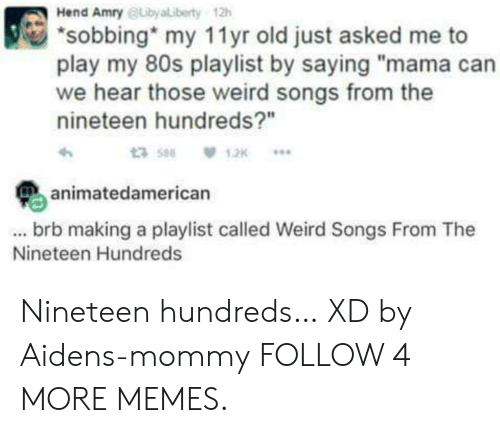 """Nineteen: Hend Amry @Libyaliberty  12h  sobbing my 11 yr old just asked me to  play my 80s playlist by saying """"mama can  we hear those weird songs from the  nineteen hundreds?""""  t3 588  1,2K  ..  animatedamerican  ...brb making a playlist called Weird Songs From The  Nineteen Hundreds Nineteen hundreds… XD by Aidens-mommy FOLLOW 4 MORE MEMES."""
