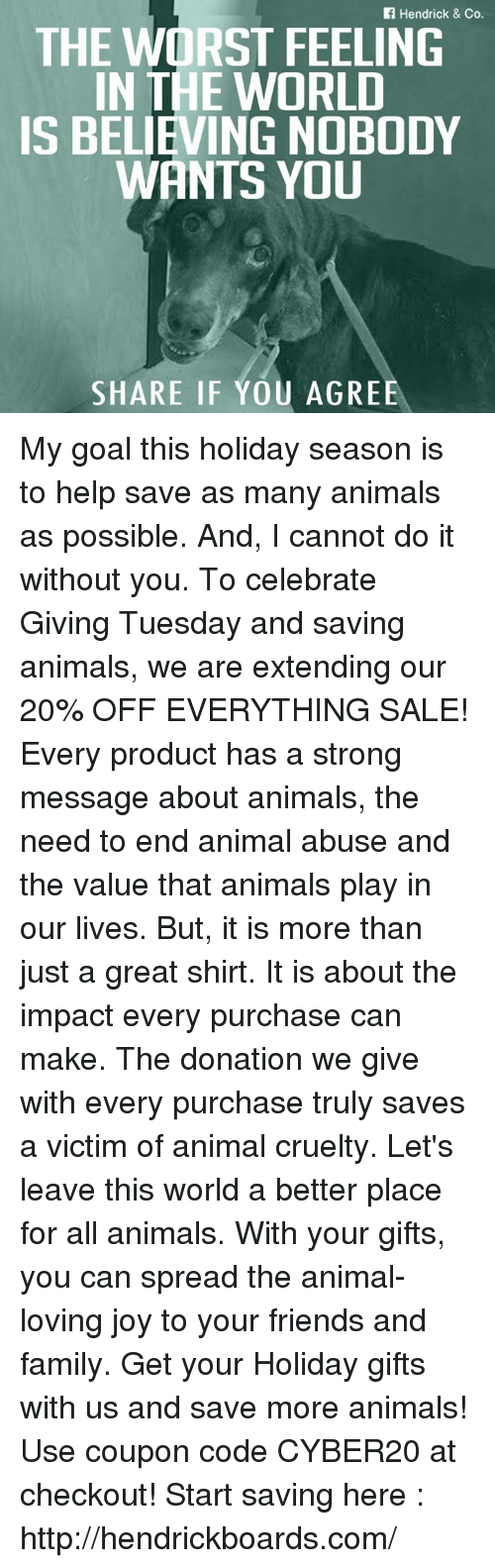Animal Abuse: Hendrick & Co.  THE WORST FEELING  IN THE WORLD  IS BELIEVING NOBODY  WANTS YOU  SHARE IF YOU AGREE My goal this holiday season is to help save as many animals as possible. And, I cannot do it without you. To celebrate Giving Tuesday and saving animals, we are extending our 20% OFF EVERYTHING SALE!    Every product has a strong message about animals, the need to end animal abuse and the value that animals play in our lives. But, it is more than just a great shirt. It is about the impact every purchase can make. The donation we give with every purchase truly saves a victim of animal cruelty.    Let's leave this world a better place for all animals. With your gifts, you can spread the animal-loving joy to your friends and family.    Get your Holiday gifts with us and save more animals! Use coupon code  CYBER20  at checkout!   Start saving here : http://hendrickboards.com/