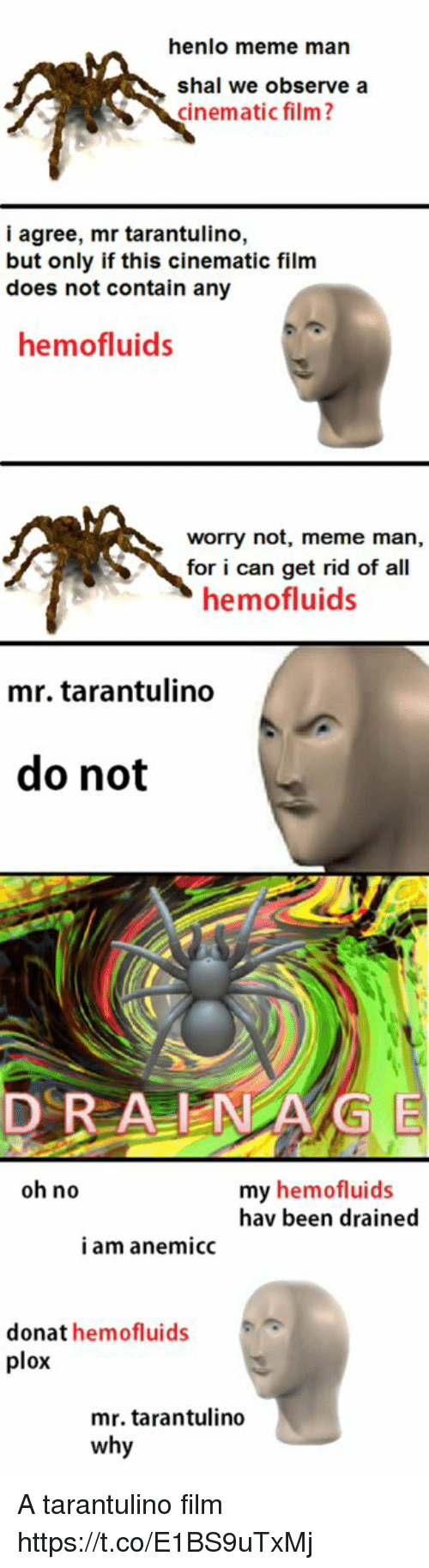 Meme, Film, and Been: henlo meme man  shal we observe a  cinematic film?  i agree, mr tarantulino,  but only if this cinematic film  does not contain any  hemofluids  worry not, meme man,  for i can get rid of all  hemofluids  mr. tarantulino  do not  DRA NG E  oh no  my hemofluids  hav been drained  i am anemicc  donat hemofluids  plox  mr. tarantulino  why A tarantulino film https://t.co/E1BS9uTxMj