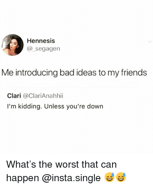 Bad, Friends, and Funny: Hennesis  segagen  Me introducing bad ideas to my friends  Clari @ClariAnahhii  I'm kidding. Unless you're down What's the worst that can happen @insta.single 😅😅