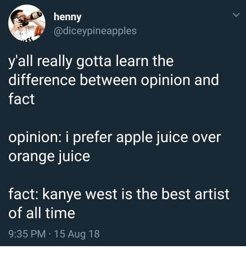 apple juice: henny  @diceypineapples  y all really gotta learn the  difference between opinion and  fact  opinion: i prefer apple juice over  orange juice  fact: kanye west is the best artist  of all time  9:35 PM 15 Aug 18
