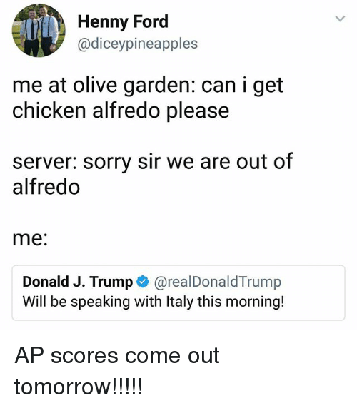 Fords: Henny Ford  @diceypineapples  me at olive garden: can i get  chicken alfredo please  server: sorry sir we are out of  alfredo  me:  Donald J. Trumpネ@real DonaldTrump  Will be speaking with Italy this morning! AP scores come out tomorrow!!!!!