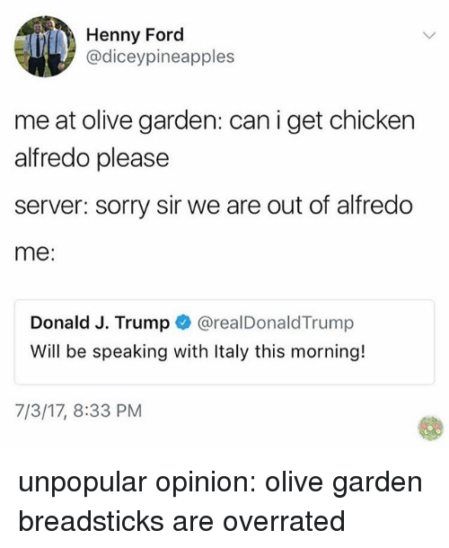 Fords: Henny Ford  @diceypineapples  me at olive garden: can i get chicken  alfredo please  server: sorry sir we are out of alfredo  me  Donald J. Trump @realDonaldTrump  Will be speaking with Italy this morning!  7/3/17, 8:33 PM unpopular opinion: olive garden breadsticks are overrated