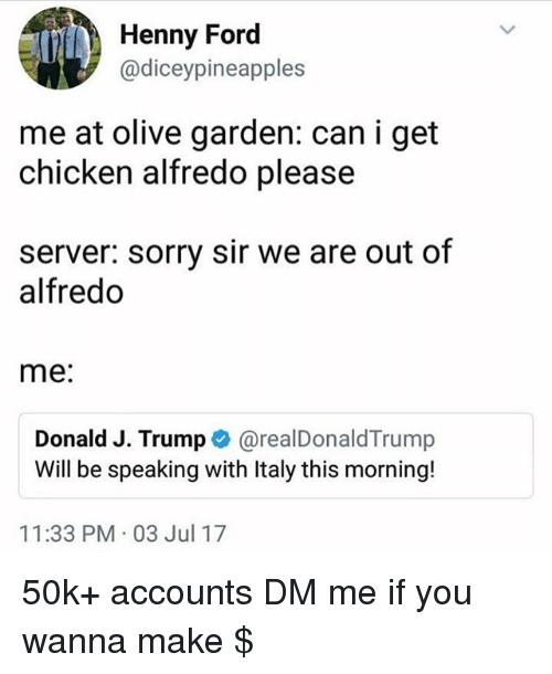 Fords: Henny Ford  @diceypineapples  me at olive garden: can i get  chicken alfredo please  server: sorry sir we are out of  alfredo  me:  Donald J. Trump@realDonaldTrump  Will be speaking with Italy this morning!  11:33 PM 03 Jul 17 50k+ accounts DM me if you wanna make $