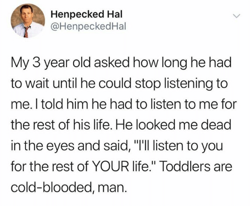 "Life, Cold, and Old: Henpecked Hal  @HenpeckedHal  My 3 year old asked how long he had  to wait until he could stop listening to  me. I told him he had to listen to me for  the rest of his life. He looked me dead  in the eyes and said, ""I'll listen to you  for the rest of YOUR life."" Toddlers are  cold-blooded, man."