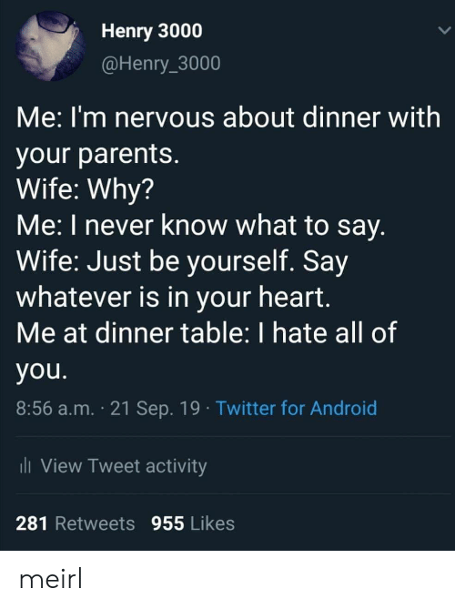 Android, Parents, and Twitter: Henry 3000  @Henry_3000  Me:I'm nervous about dinner with  your parents.  Wife: Why?  Me: I never know what to say.  Wife: Just be yourself. Say  whatever is in your heart.  Me at dinner table: I hate all of  you.  8:56 a.m. 21 Sep. 19 Twitter for Android  i View Tweet activity  281 Retweets 955 Likes meirl