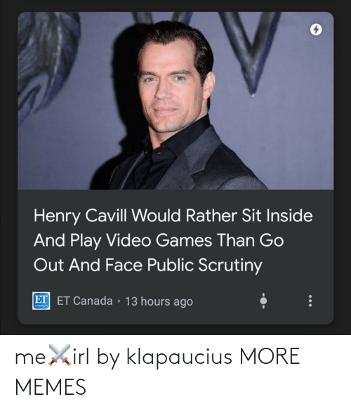 public: Henry Cavill Would Rather Sit Inside  And Play Video Games Than Go  Out And Face Public Scrutiny  ET ET Canada • 13 hours ago  CANADA me⚔️irl by klapaucius MORE MEMES