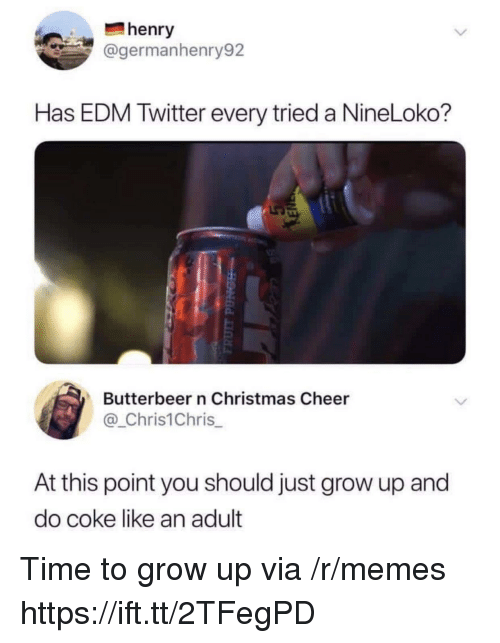 Christmas, Memes, and Twitter: henry  @germanhenry92  Has EDM Twitter every tried a NineLoko?  Butterbeer n Christmas Cheer  @_Chris1Chris  At this point you should just grow up and  do coke like an adult Time to grow up via /r/memes https://ift.tt/2TFegPD