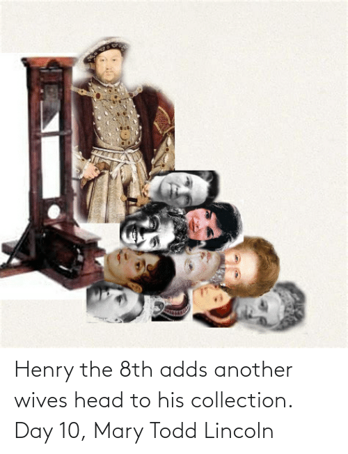Lincoln: Henry the 8th adds another wives head to his collection. Day 10, Mary Todd Lincoln