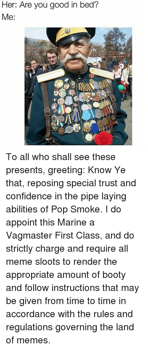 accordance: Her: Are you good in bed?  Me: To all who shall see these presents, greeting: Know Ye that, reposing special trust and confidence in the pipe laying abilities of Pop Smoke. I do appoint this Marine a Vagmaster First Class, and do strictly charge and require all meme sloots to render the appropriate amount of booty and follow instructions that may be given from time to time in accordance with the rules and regulations governing the land of memes.