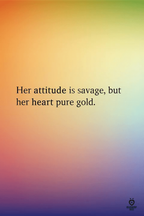 Savage, Heart, and Attitude: Her attitude is savage, but  her heart pure gold.