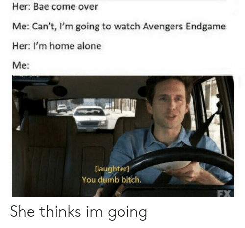 You Dumb Bitch: Her: Bae come over  Me: Can't, I'm going to watch Avengers Endgame  Her: I'm home alone  Me:  laughter]  -You dumb bitch.  FX She thinks im going