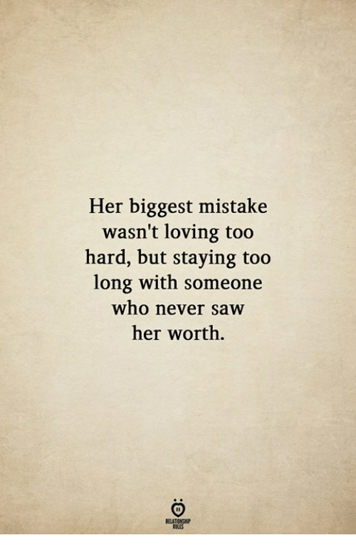 Saw, Never, and Her: Her biggest mistake  wasn't loving too  hard, but staying too  long with someone  who never saw  her worth.