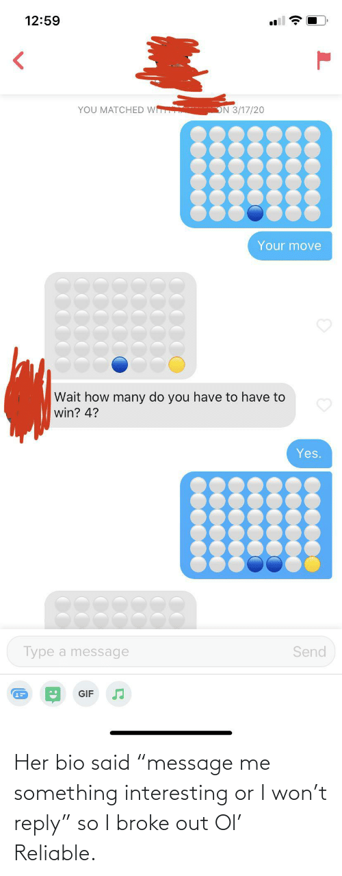 "broke: Her bio said ""message me something interesting or I won't reply"" so I broke out Ol' Reliable."