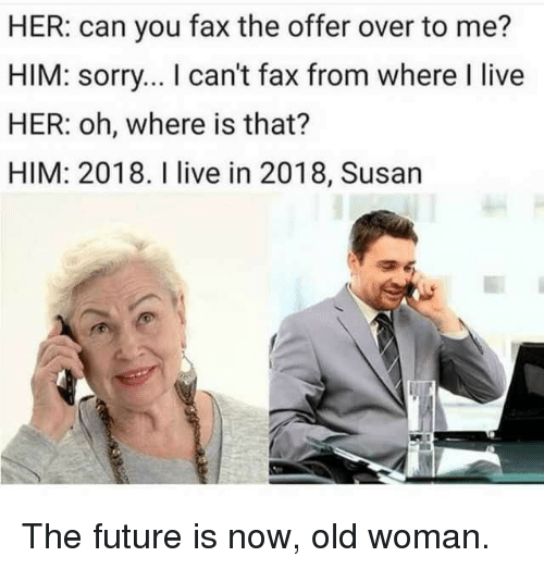 Old woman: HER: can you fax the offer over to me?  HIM: sorry... I can't fax from where I live  HER: oh, where is that?  HIM: 2018. I live in 2018, Susan The future is now, old woman.