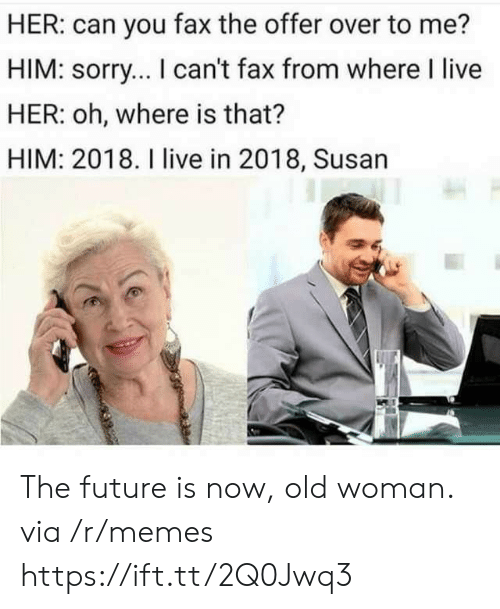 Old woman: HER: can you fax the offer over to me?  HIM: sorry... I can't fax from where I live  HER: oh, where is that?  HIM: 2018. I live in 2018, Susan The future is now, old woman. via /r/memes https://ift.tt/2Q0Jwq3