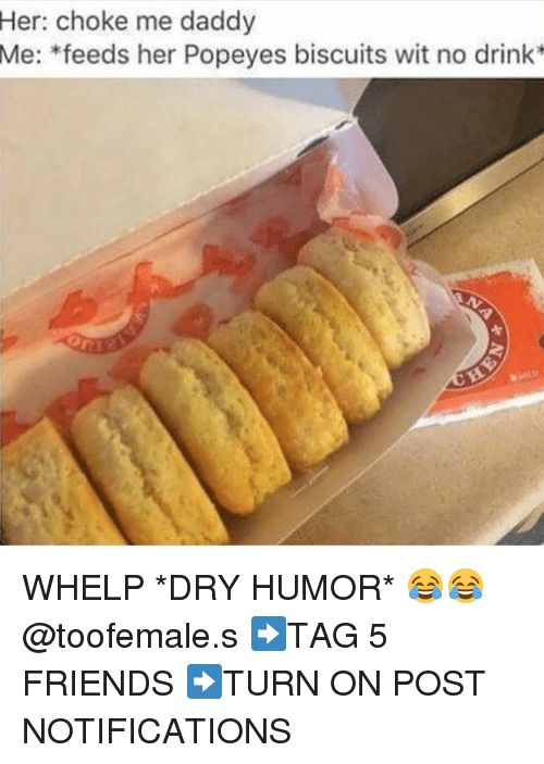 Popeye: Her: choke me daddy  Me: feeds her Popeyes biscuits wit no drink WHELP *DRY HUMOR* 😂😂@toofemale.s ➡TAG 5 FRIENDS ➡TURN ON POST NOTIFICATIONS