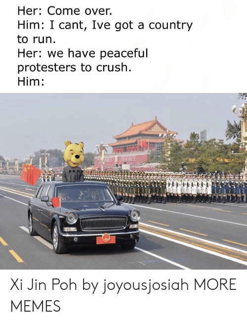 Come Over: Her: Come over.  Him: I cant, Ive got a country  to run.  Her: we have peaceful  protesters to crush  Him: Xi Jin Poh by joyousjosiah MORE MEMES