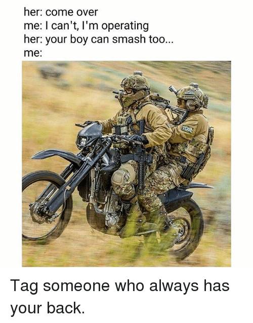 Come Over, Memes, and Smashing: her. come over  me: I can't, I'm operating  her: your boy can smash too...  me: Tag someone who always has your back.