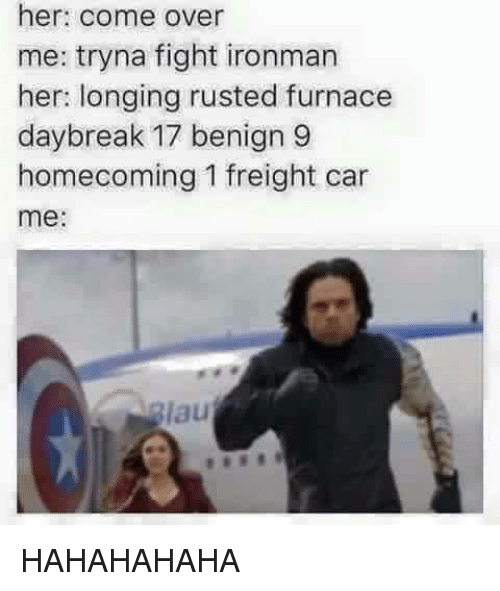 Come Over, Break, and Dank Memes: her: come over  me: tryna fight ironman  her: longing rusted furnace  day break 17 benign 9  homecoming 1 freight car  me  lau HAHAHAHAHA