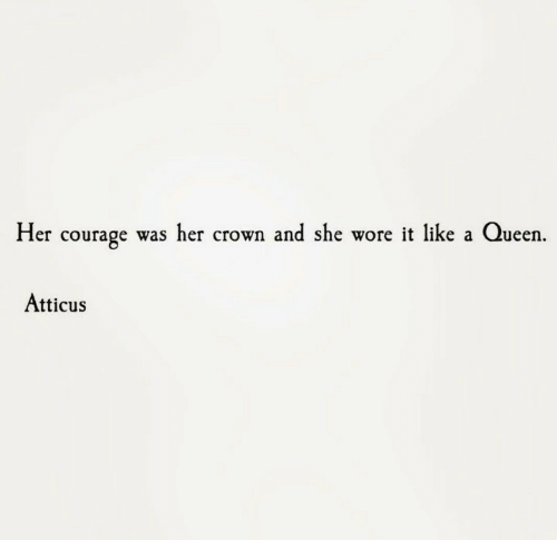 crown: Her courage was her crown and she wore it like a Queen.  Atticus