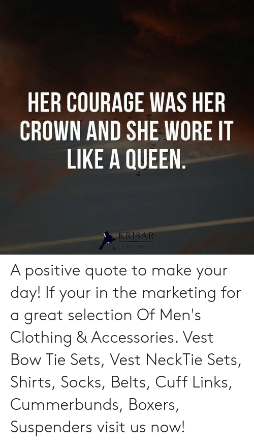 Selection: HER COURAGE WAS HER  CROWN AND SHE WORE IT  LIKE A QUEEN.  KRISAR  CLOTHING A positive quote to make your day! If your in the marketing for a great selection Of Men's Clothing & Accessories. Vest Bow Tie Sets, Vest NeckTie Sets, Shirts, Socks, Belts, Cuff Links, Cummerbunds, Boxers, Suspenders visit us now!