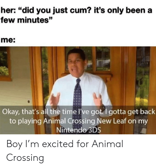 """Cum, Funny, and Nintendo: her: """"did you just cum? it's only been a  few minutes""""  me:  Okay, that's all the time I've got. I gotta get back  to playing Animal Crossing New Leaf on my  Nintendo 3DS Boy I'm excited for Animal Crossing"""
