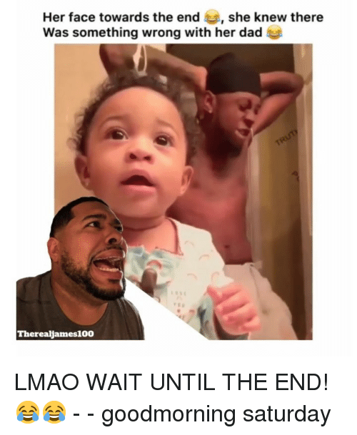 Dad, Lmao, and Memes: Her face towards the end , she knew there  Was something wrong with her dad  Therealjames100 LMAO WAIT UNTIL THE END! 😂😂 - - goodmorning saturday